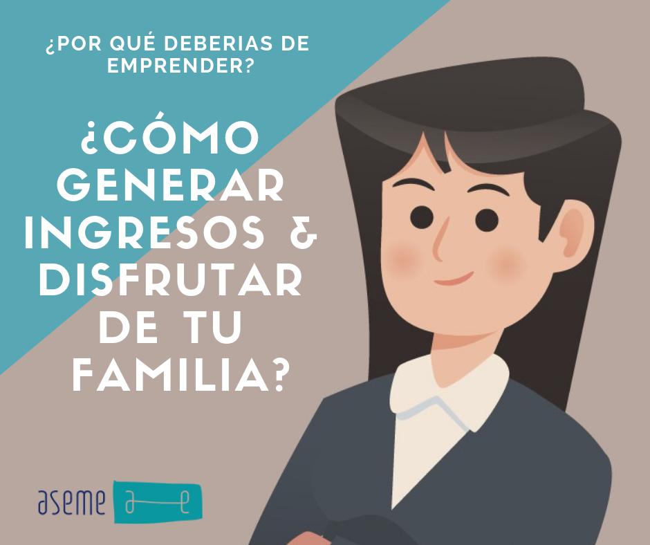 🔹¿Por qué deberías de emprender? ¿Cómo generar ingresos & disfrutar de tu familia? 🔹